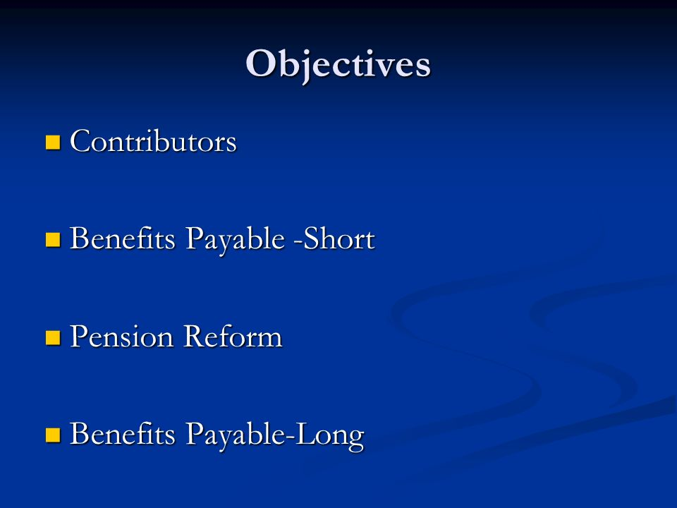 Objectives Contributors Benefits Payable -Short Pension Reform