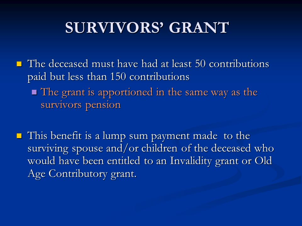 SURVIVORS' GRANT The deceased must have had at least 50 contributions paid but less than 150 contributions.