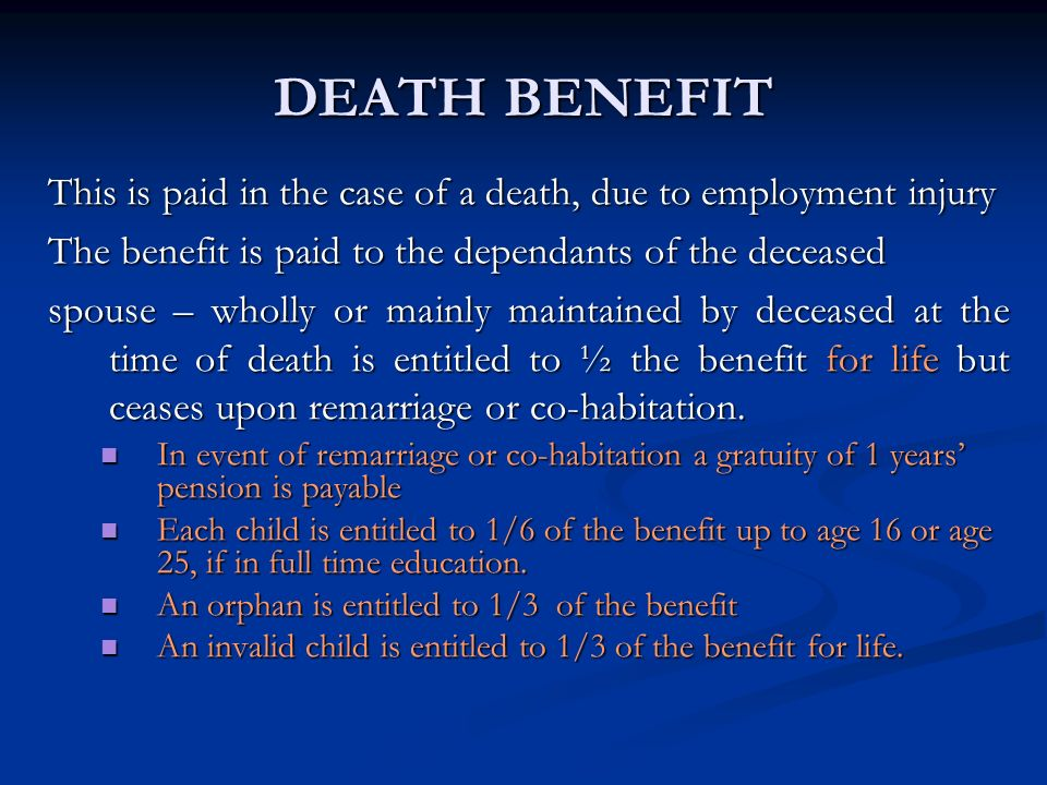 DEATH BENEFIT This is paid in the case of a death, due to employment injury. The benefit is paid to the dependants of the deceased.