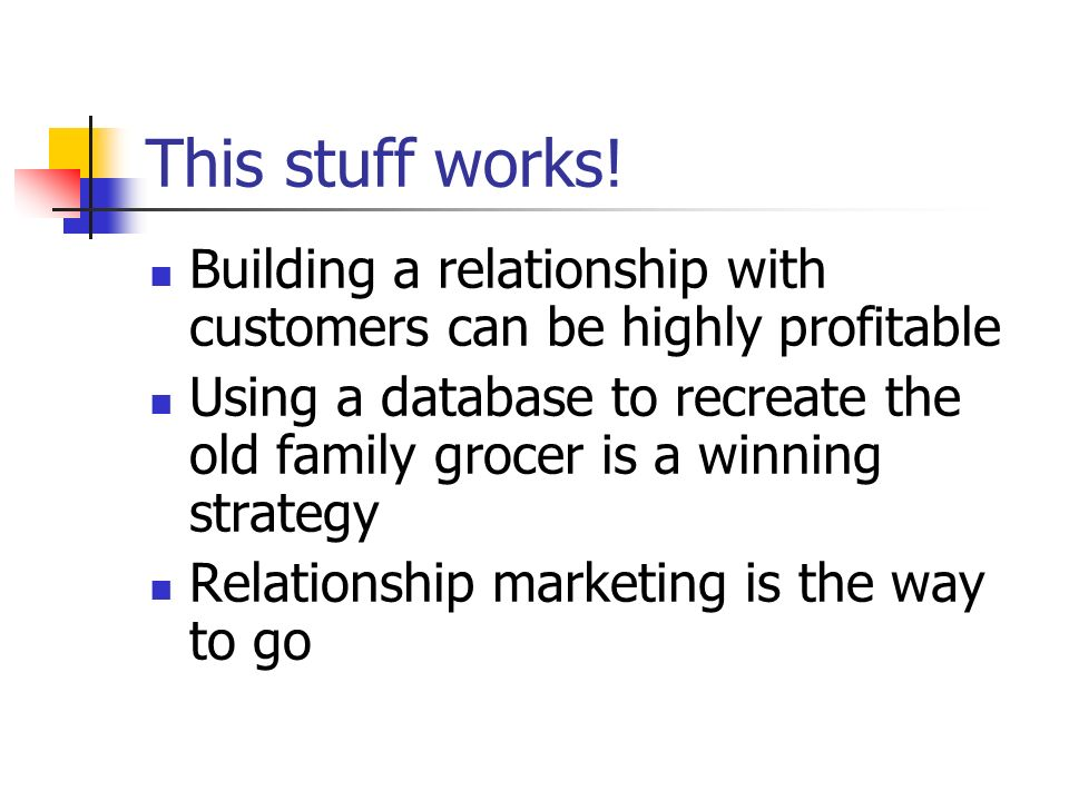 This stuff works!Building a relationship with customers can be highly profitable.