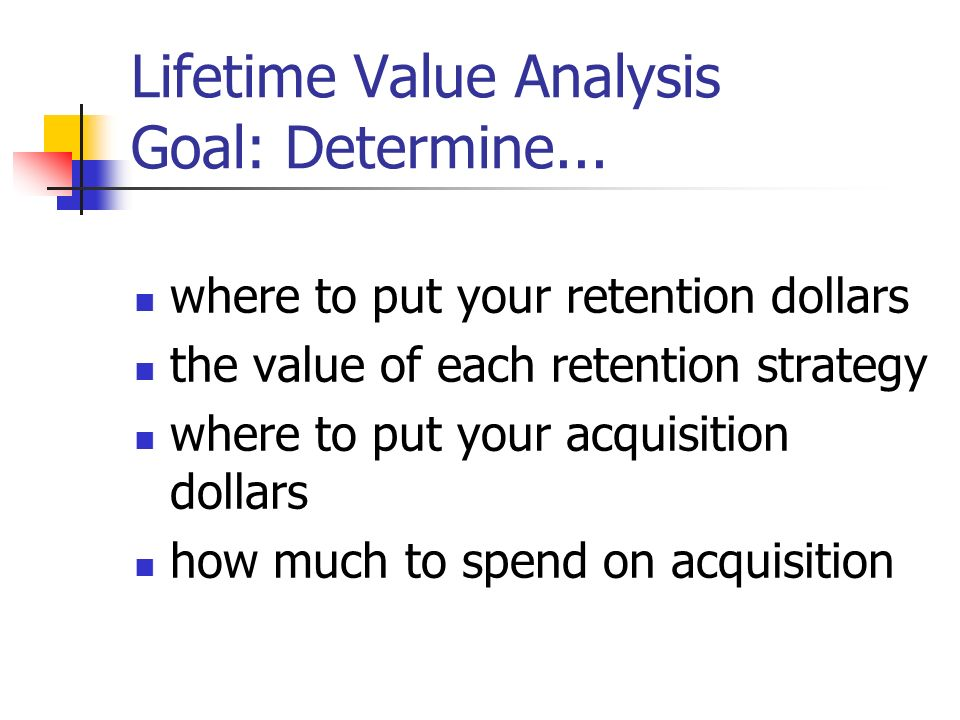Lifetime Value Analysis Goal: Determine...