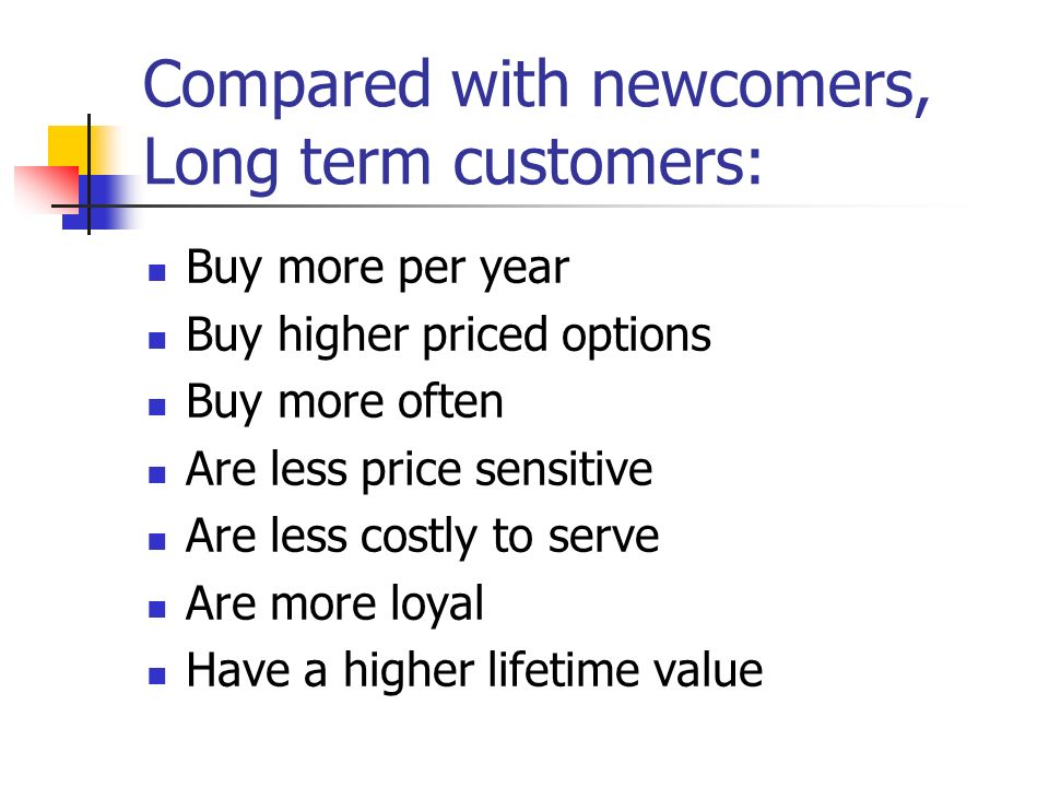 Compared with newcomers, Long term customers: