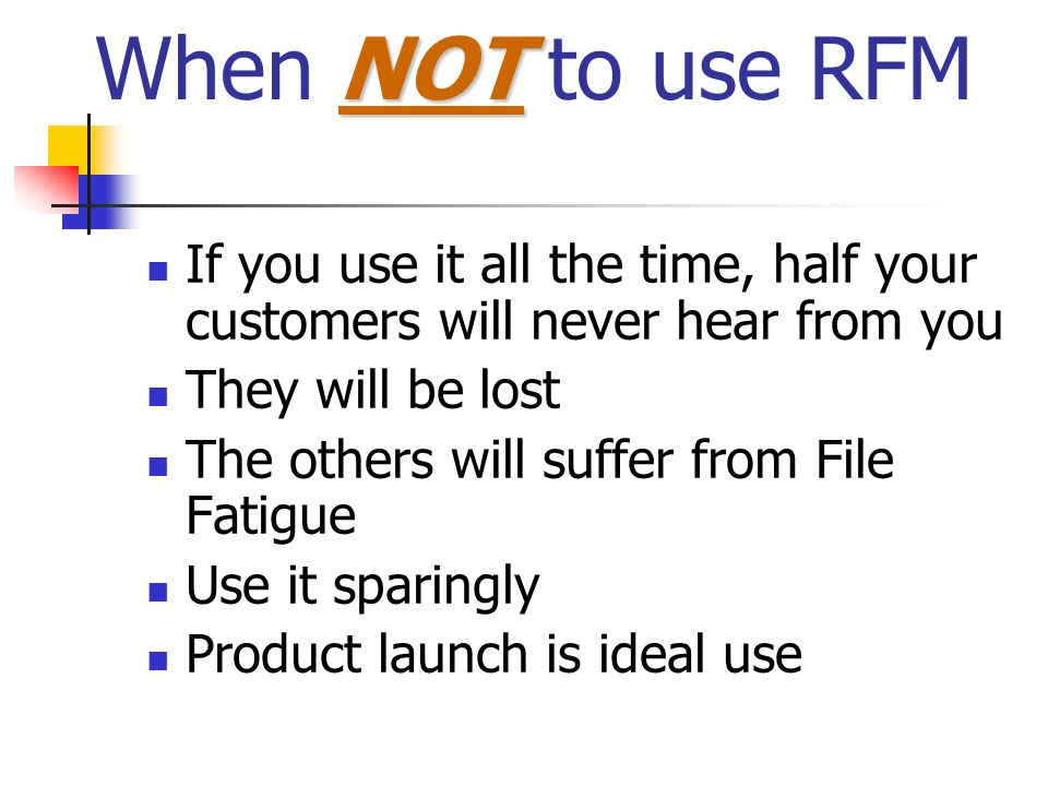 When NOT to use RFMIf you use it all the time, half your customers will never hear from you. They will be lost.