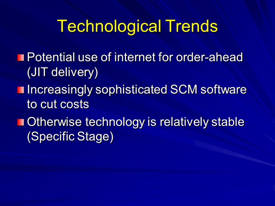 Technological Trends Potential use of internet for order-ahead (JIT delivery) Increasingly sophisticated SCM software to cut costs.