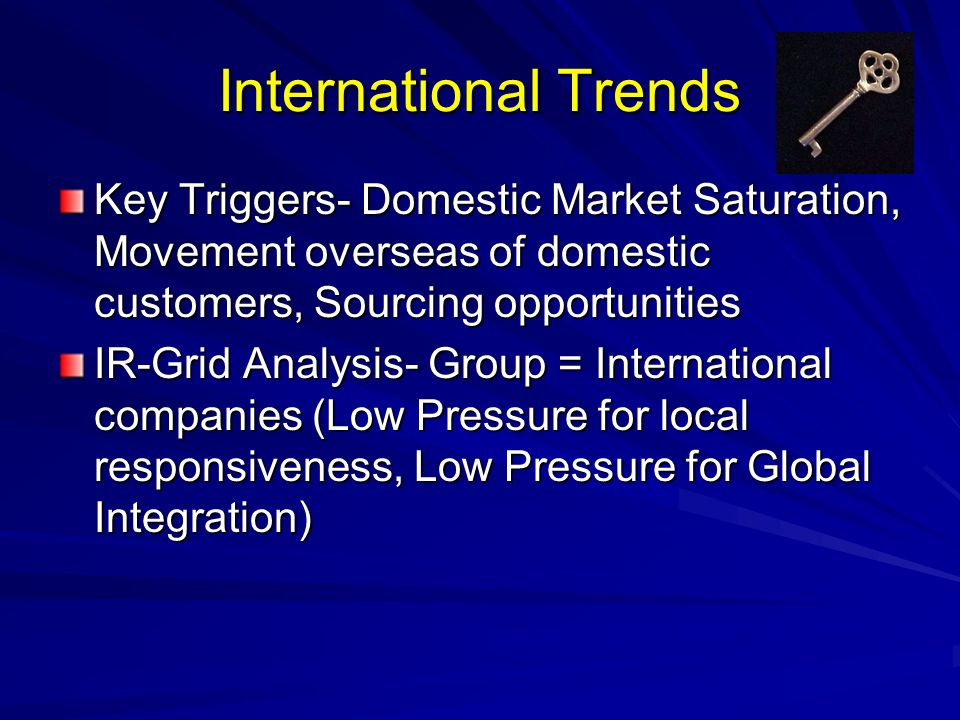 International Trends Key Triggers- Domestic Market Saturation, Movement overseas of domestic customers, Sourcing opportunities.