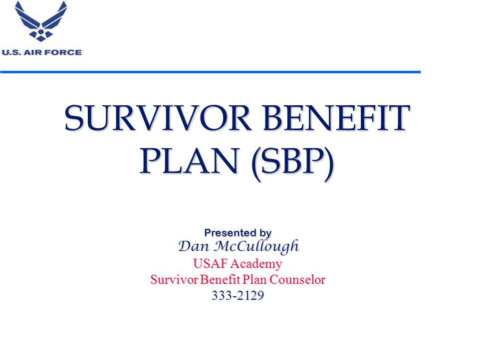 SURVIVOR BENEFIT PLAN (SBP) Presented by Dan McCullough USAF Academy Survivor Benefit Plan Counselor 333-2129