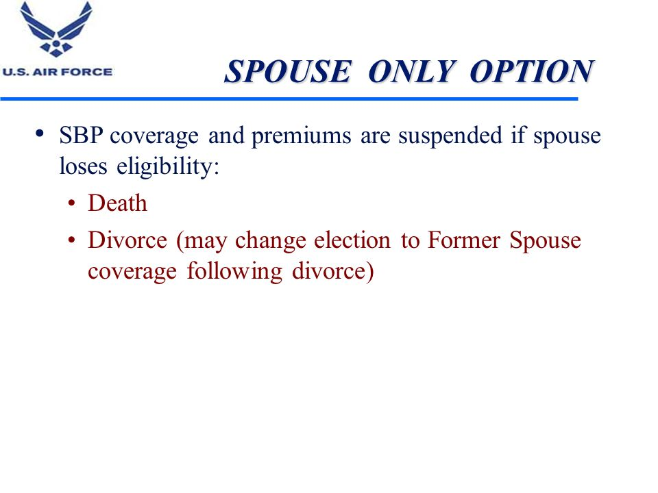 SPOUSE ONLY OPTION SBP coverage and premiums are suspended if spouse loses eligibility: Death.