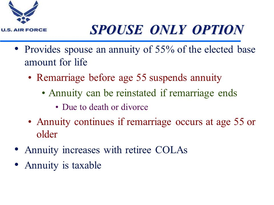 SPOUSE ONLY OPTION Provides spouse an annuity of 55% of the elected base amount for life. Remarriage before age 55 suspends annuity.