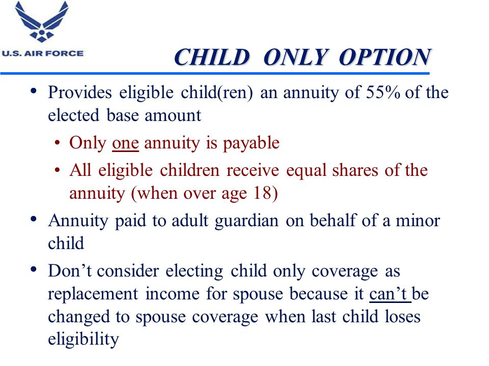 CHILD ONLY OPTION Provides eligible child(ren) an annuity of 55% of the elected base amount. Only one annuity is payable.