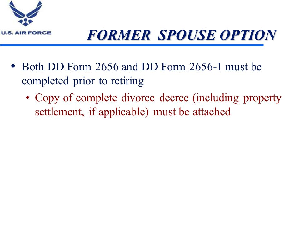 FORMER SPOUSE OPTION Both DD Form 2656 and DD Form 2656-1 must be completed prior to retiring.