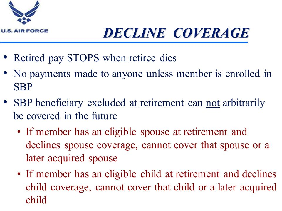 DECLINE COVERAGE Retired pay STOPS when retiree dies