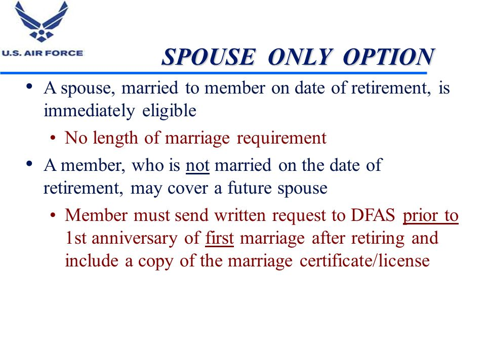 SPOUSE ONLY OPTION A spouse, married to member on date of retirement, is immediately eligible. No length of marriage requirement.