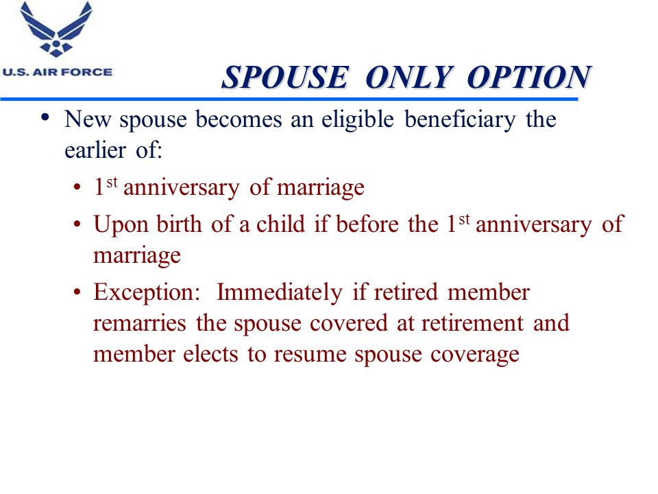 SPOUSE ONLY OPTION New spouse becomes an eligible beneficiary the earlier of: 1st anniversary of marriage.