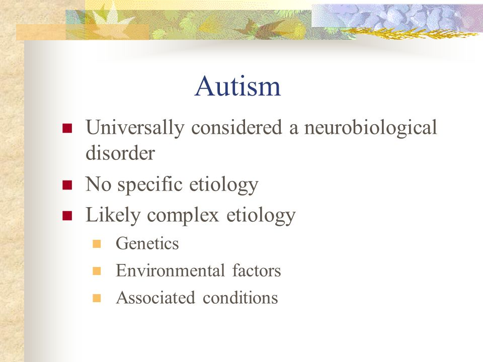 Autism Universally considered a neurobiological disorder