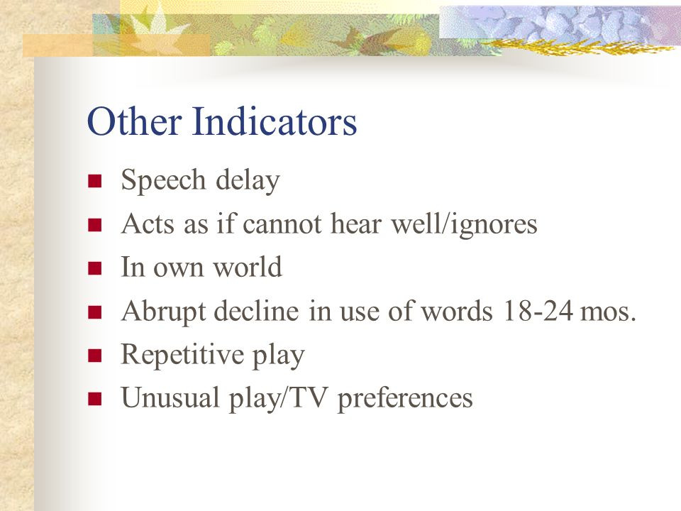 Other Indicators Speech delay Acts as if cannot hear well/ignores