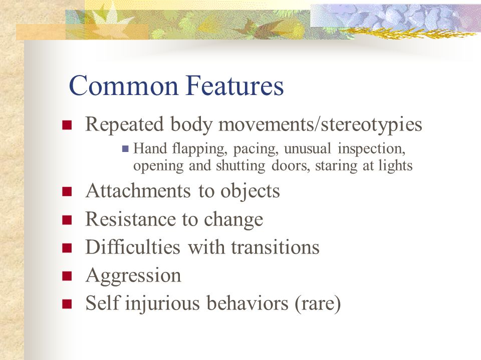 Common Features Repeated body movements/stereotypies