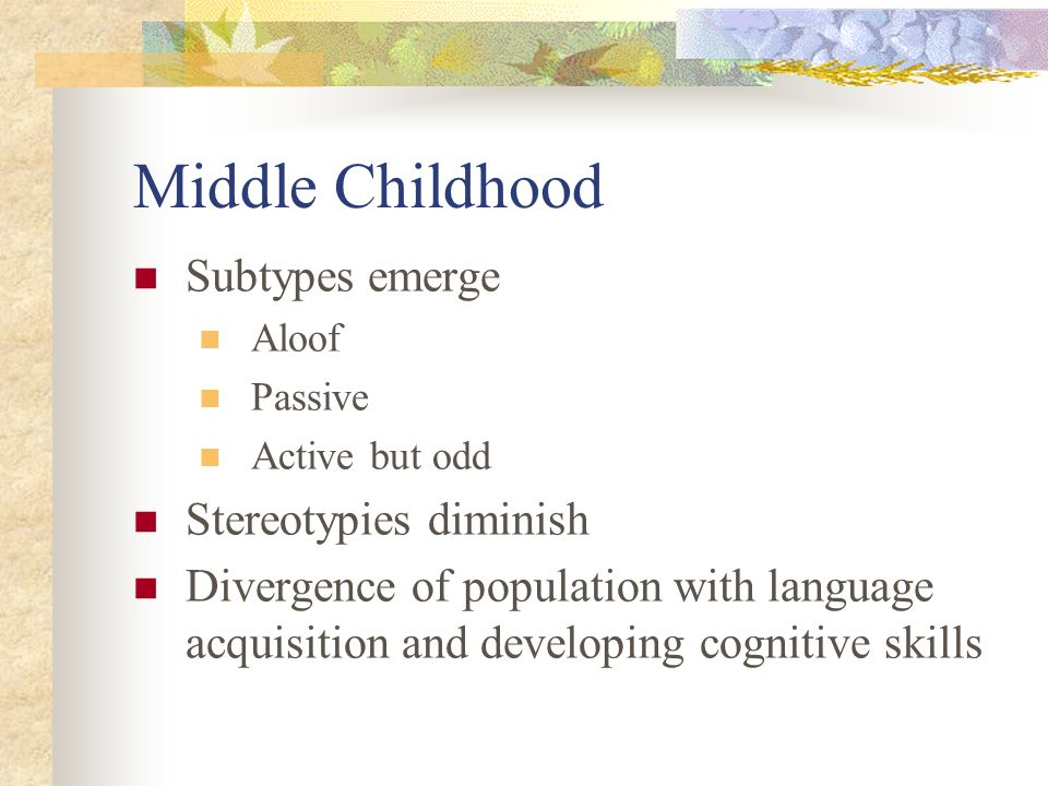 Middle Childhood Subtypes emerge Stereotypies diminish