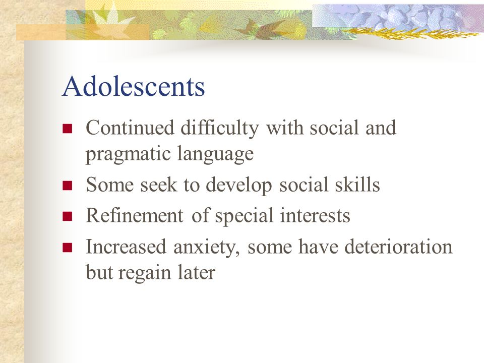 Adolescents Continued difficulty with social and pragmatic language