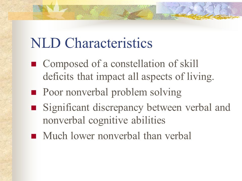NLD Characteristics Composed of a constellation of skill deficits that impact all aspects of living.
