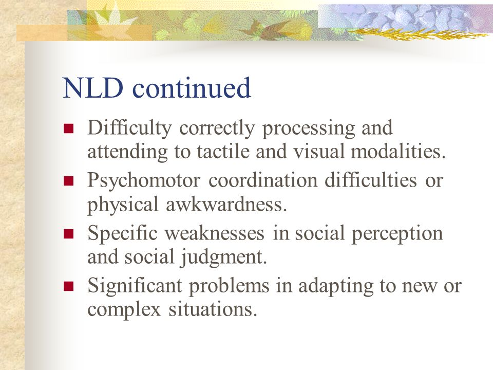 NLD continued Difficulty correctly processing and attending to tactile and visual modalities.