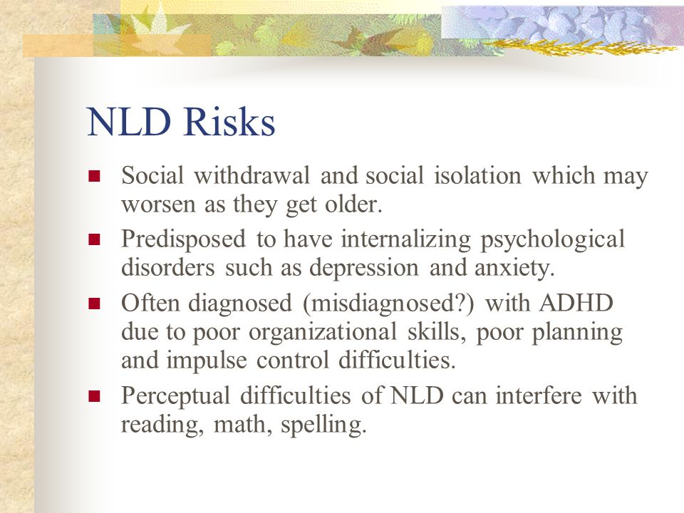 NLD Risks Social withdrawal and social isolation which may worsen as they get older.