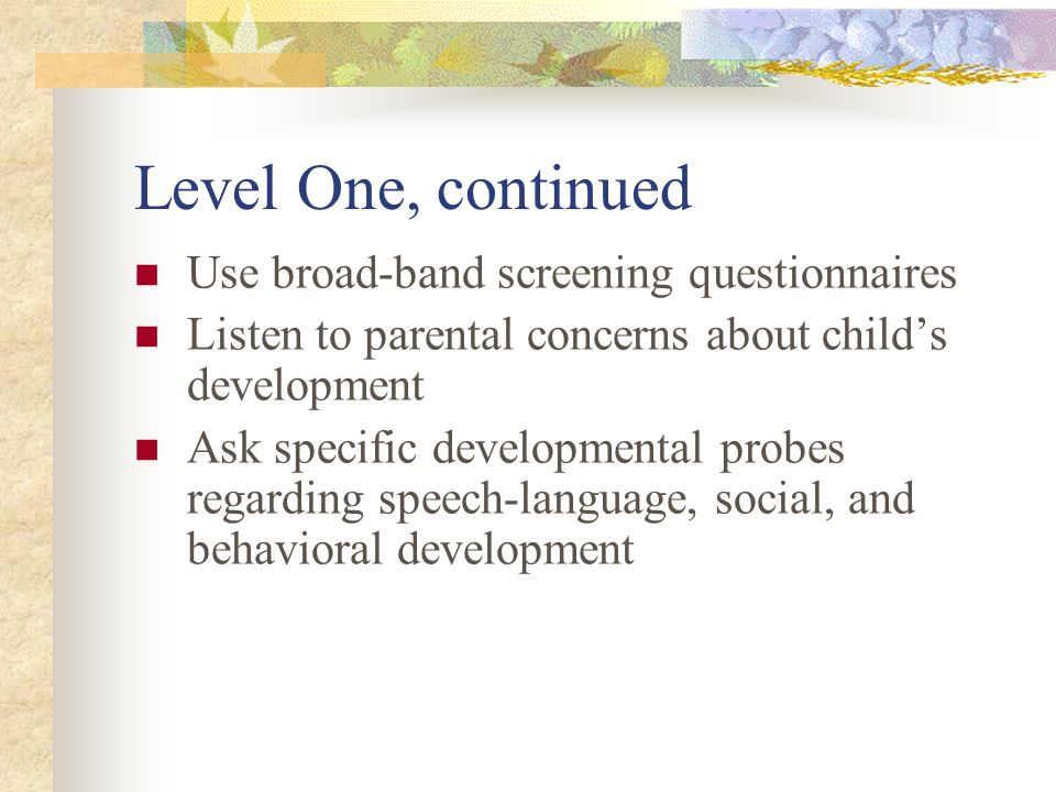 Level One, continued Use broad-band screening questionnaires