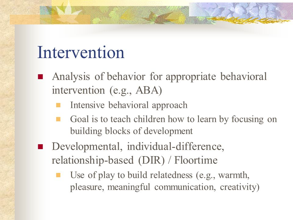 Intervention Analysis of behavior for appropriate behavioral intervention (e.g., ABA) Intensive behavioral approach.