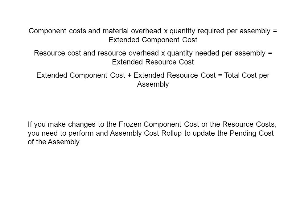 Component costs and material overhead x quantity required per assembly = Extended Component Cost