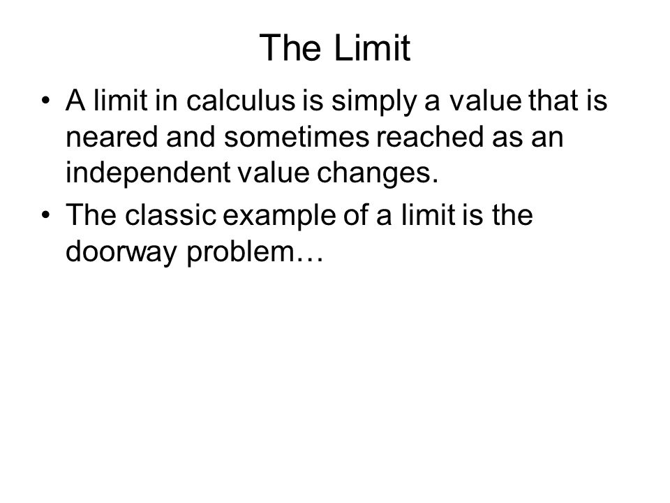 The Limit A limit in calculus is simply a value that is neared and sometimes reached as an independent value changes.