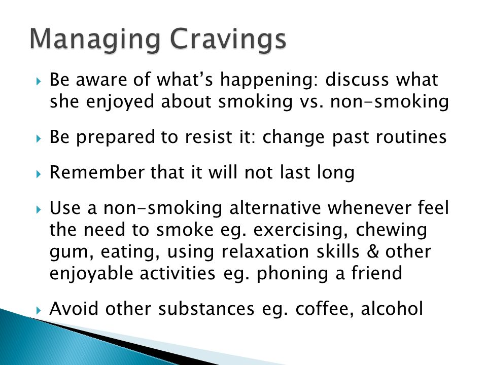 Managing CravingsBe aware of what's happening: discuss what she enjoyed about smoking vs. non-smoking.