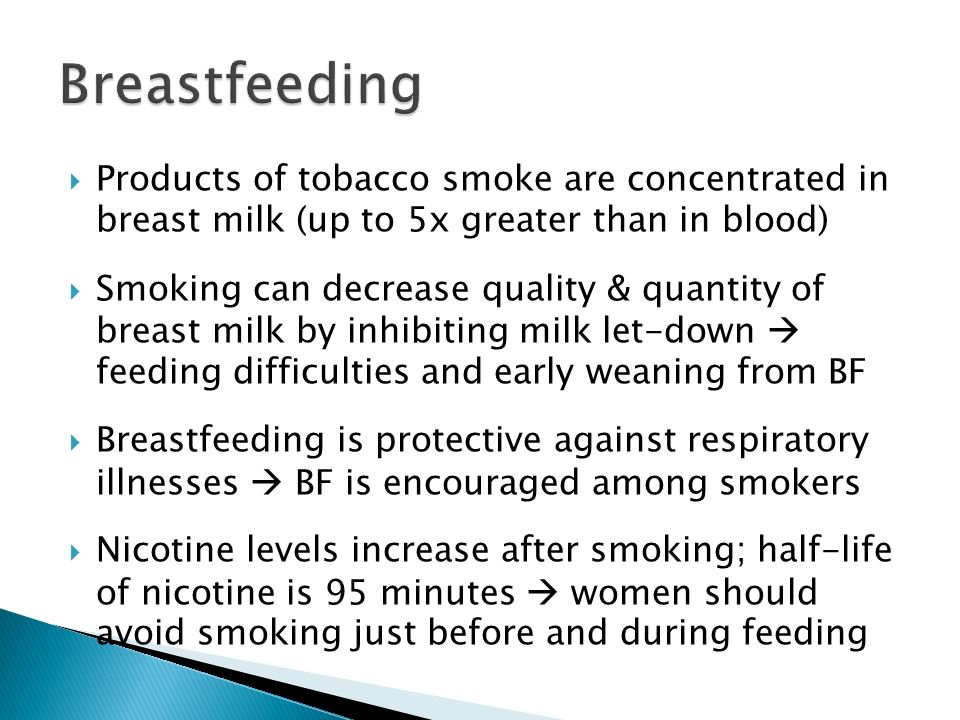 Breastfeeding Products of tobacco smoke are concentrated in breast milk (up to 5x greater than in blood)