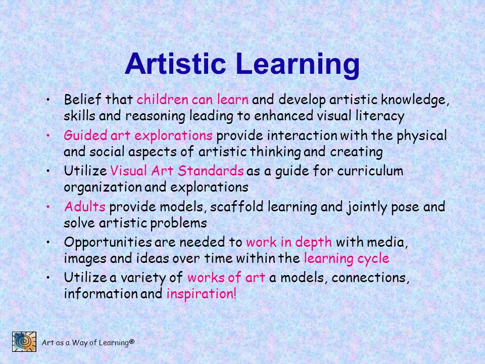 Artistic Learning Belief that children can learn and develop artistic knowledge, skills and reasoning leading to enhanced visual literacy.