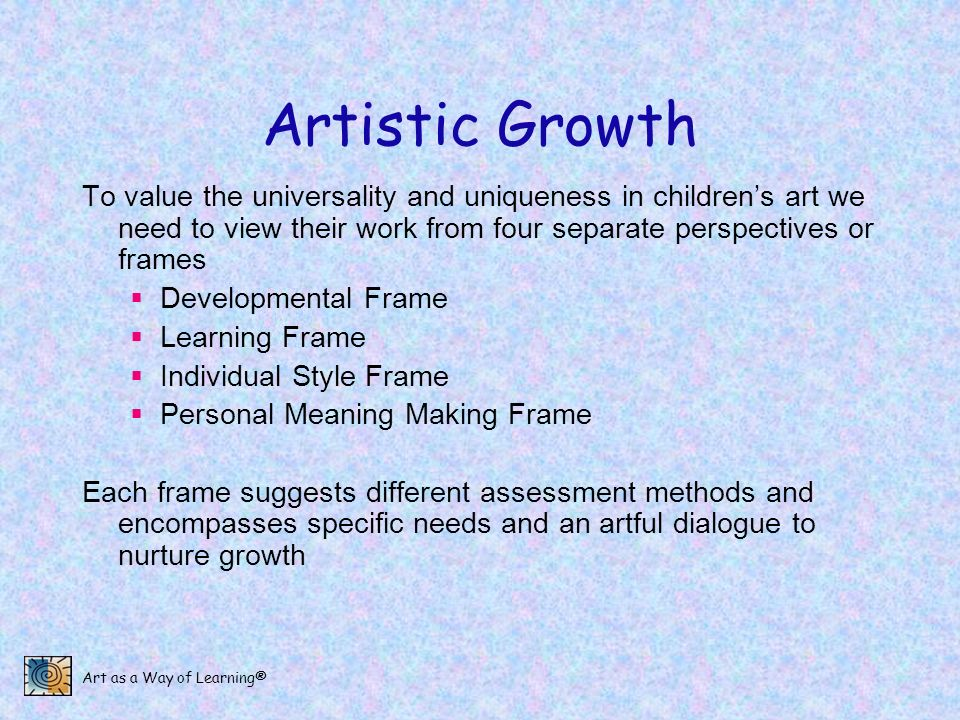 Artistic Growth To value the universality and uniqueness in children's art we need to view their work from four separate perspectives or frames.