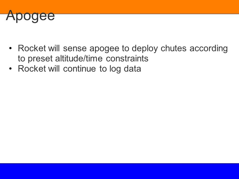 Apogee Rocket will sense apogee to deploy chutes according to preset altitude/time constraints. Rocket will continue to log data.