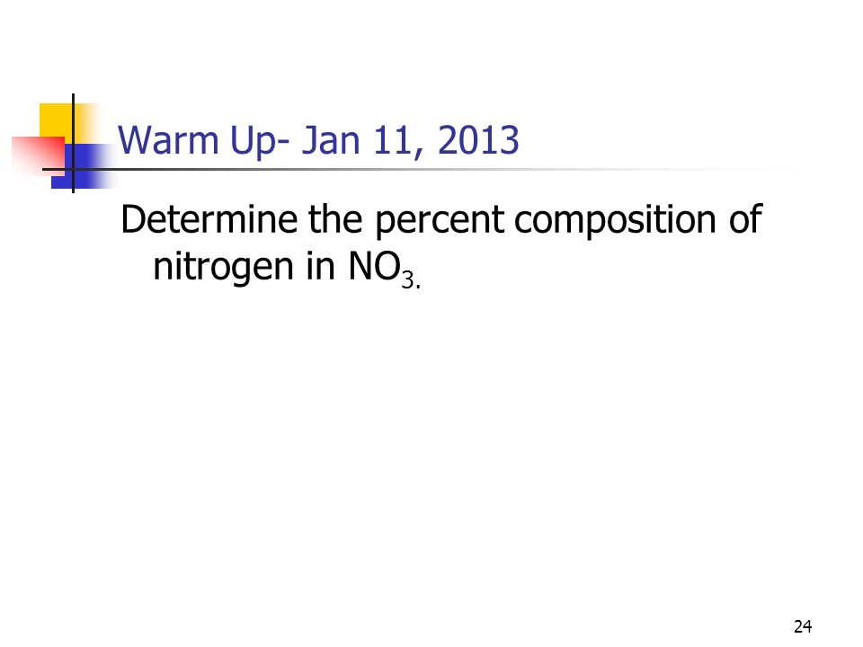 Warm Up- Jan 11, 2013 Determine the percent composition of nitrogen in NO3.