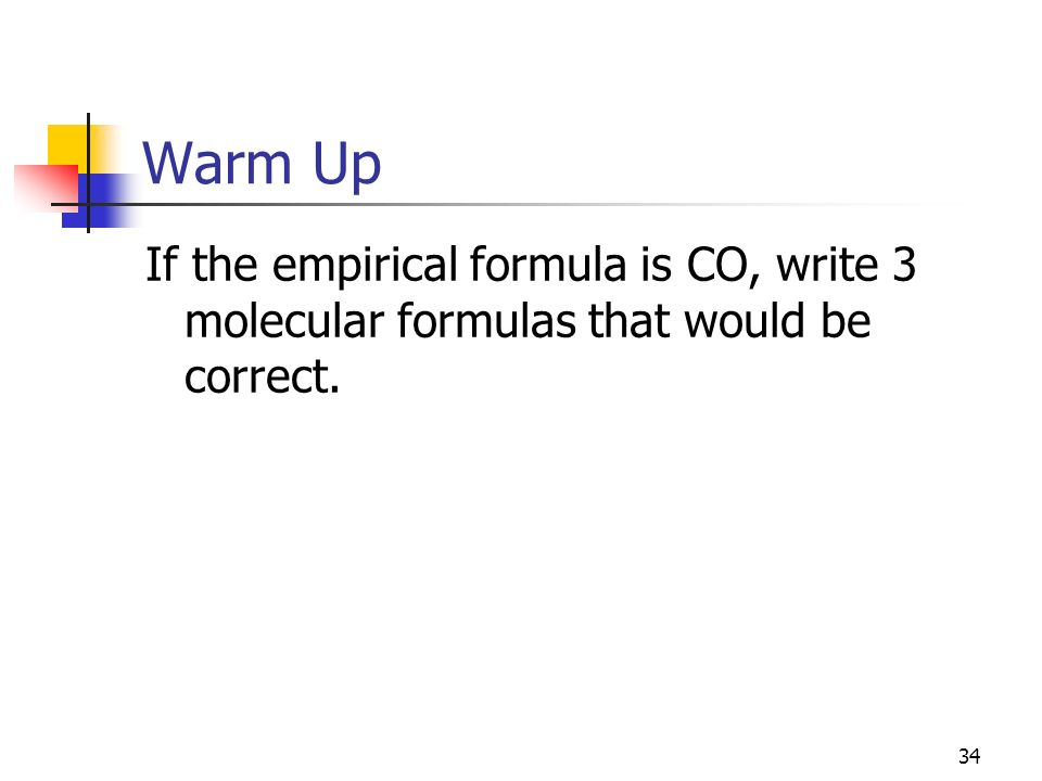 Warm Up If the empirical formula is CO, write 3 molecular formulas that would be correct. Al2 O3. Al4 O6.