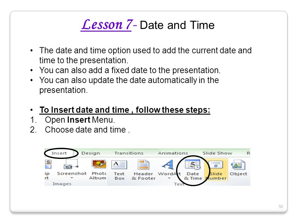 Lesson 7- Date and Time The date and time option used to add the current date and time to the presentation.