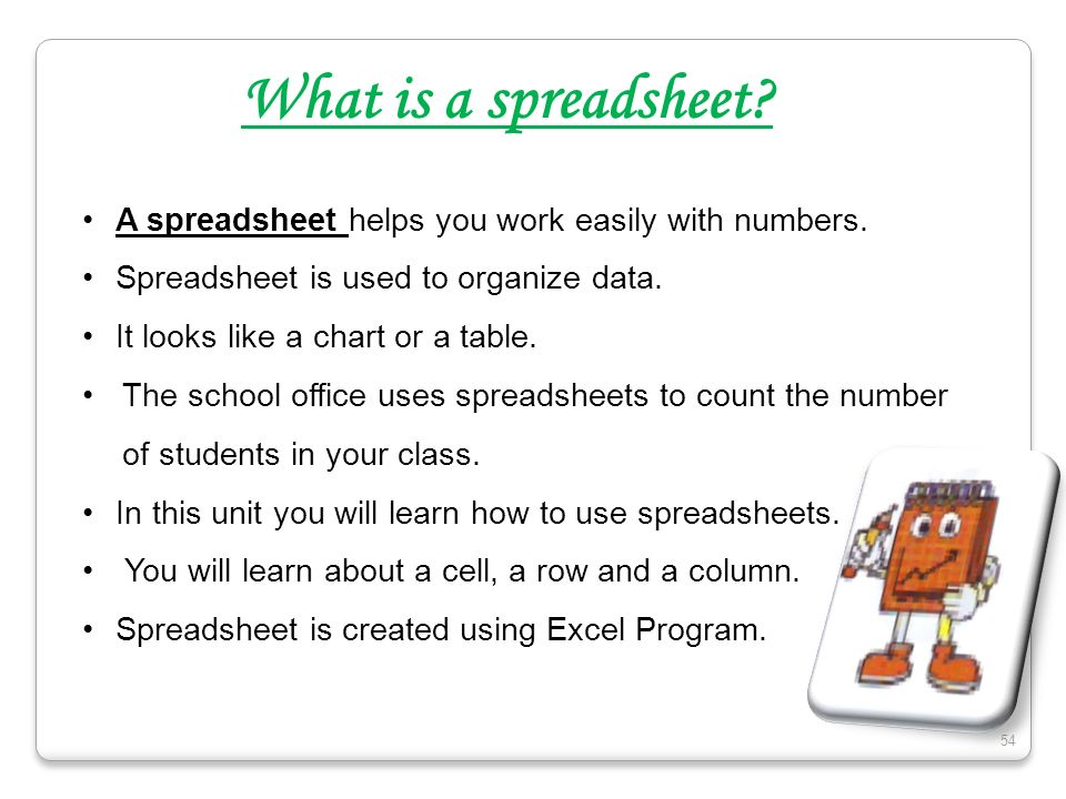 What is a spreadsheet A spreadsheet helps you work easily with numbers. Spreadsheet is used to organize data.