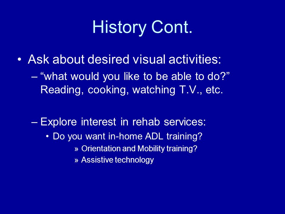 History Cont. Ask about desired visual activities: