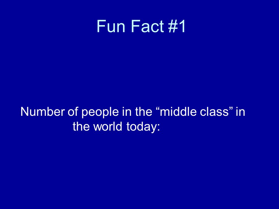 Fun Fact #1 Number of people in the middle class in the world today: