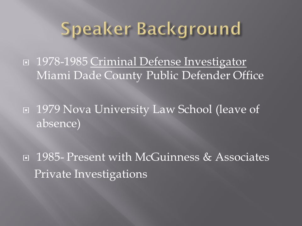 Speaker Background 1978-1985 Criminal Defense Investigator Miami Dade County Public Defender Office.