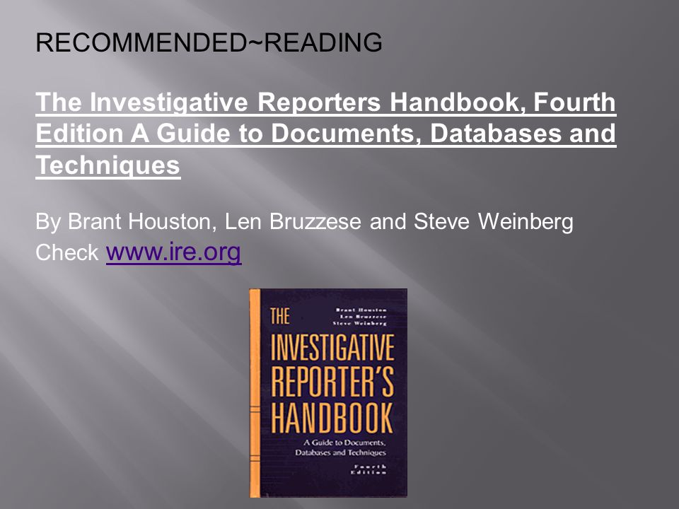 RECOMMENDED~READINGThe Investigative Reporters Handbook, Fourth Edition A Guide to Documents, Databases and Techniques.