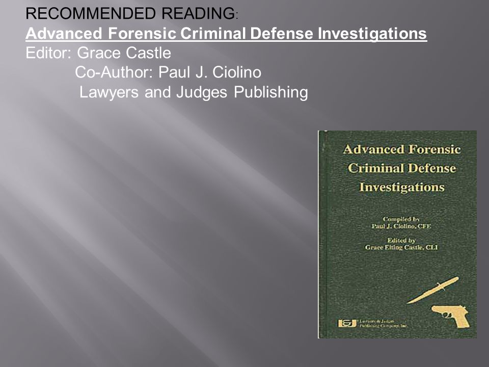 RECOMMENDED READING: Advanced Forensic Criminal Defense Investigations Editor: Grace Castle. Co-Author: Paul J. Ciolino.