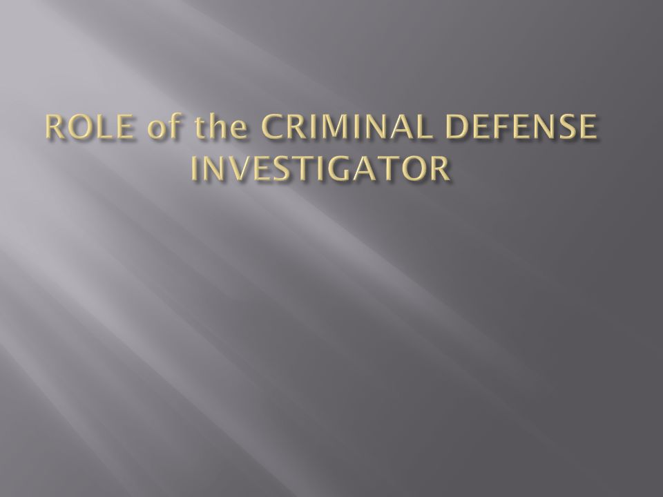 ROLE of the CRIMINAL DEFENSE INVESTIGATOR