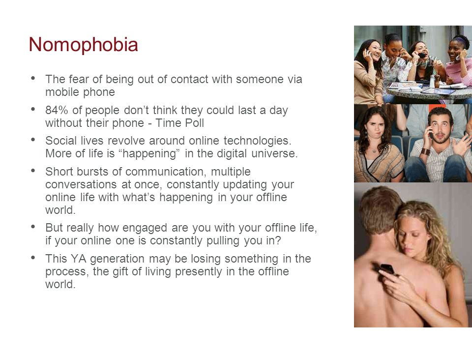 NomophobiaThe fear of being out of contact with someone via mobile phone.