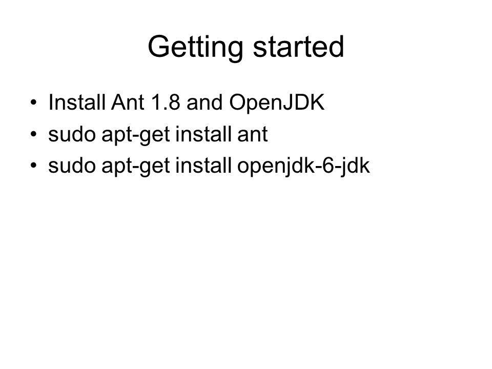 Getting started Install Ant 1.8 and OpenJDK sudo apt-get install ant