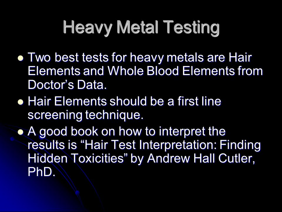 Heavy Metal Testing Two best tests for heavy metals are Hair Elements and Whole Blood Elements from Doctor's Data.