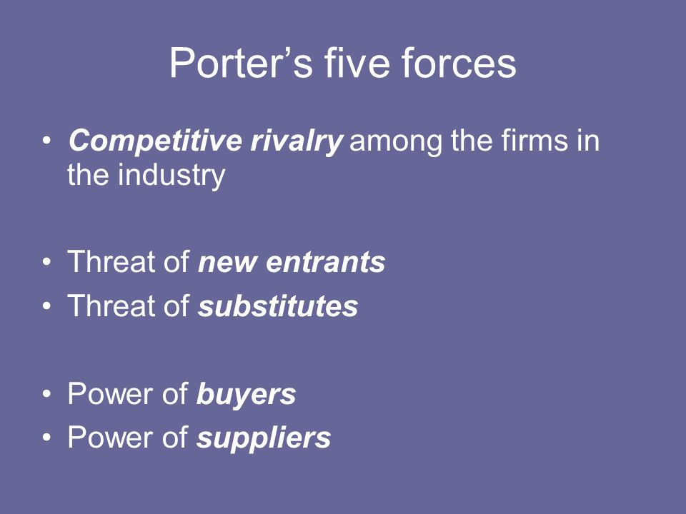 Porter's five forces Competitive rivalry among the firms in the industry. Threat of new entrants. Threat of substitutes.