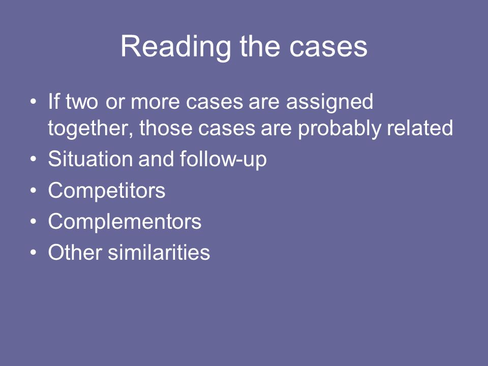 Reading the cases If two or more cases are assigned together, those cases are probably related. Situation and follow-up.