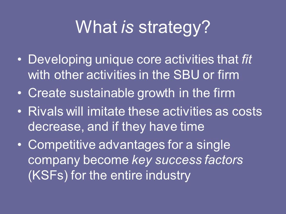 What is strategy Developing unique core activities that fit with other activities in the SBU or firm.